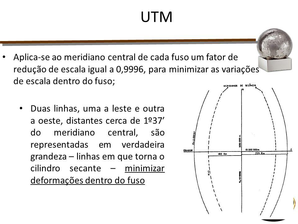 Aplica-se ao meridiano central de cada fuso um fator de redução de escala igual a 0,9996, para minimizar as variações de escala dentro do fuso; UTM Du
