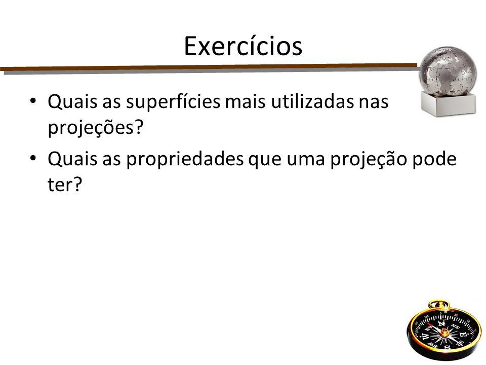 Exercícios Quais as superfícies mais utilizadas nas projeções? Quais as propriedades que uma projeção pode ter?