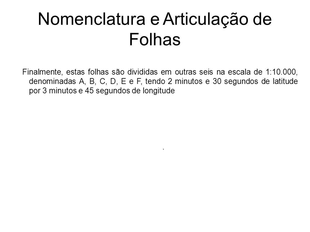 Nomenclatura e Articulação de Folhas Finalmente, estas folhas são divididas em outras seis na escala de 1:10.000, denominadas A, B, C, D, E e F, tendo