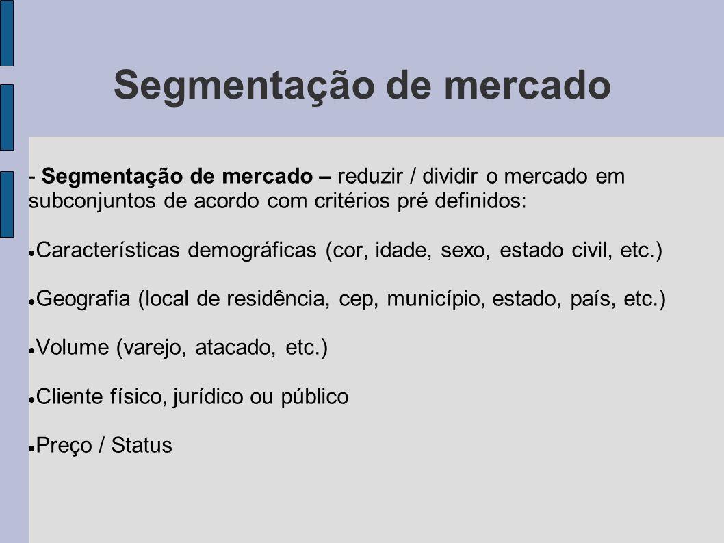 Segmentação de mercado - Segmentação de mercado – reduzir / dividir o mercado em subconjuntos de acordo com critérios pré definidos: Características d