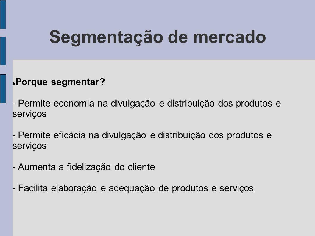 Segmentação de mercado Porque segmentar? - Permite economia na divulgação e distribuição dos produtos e serviços - Permite eficácia na divulgação e di