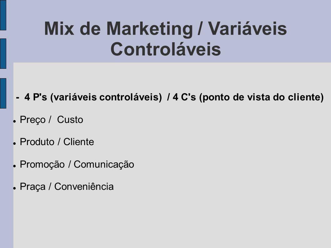 Mix de Marketing / Variáveis Controláveis - 4 P's (variáveis controláveis) / 4 C's (ponto de vista do cliente) Preço / Custo Produto / Cliente Promoçã