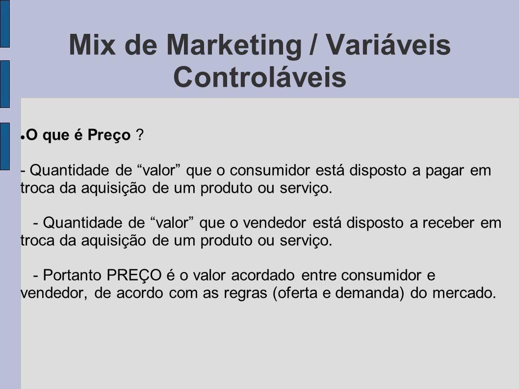 Mix de Marketing / Variáveis Controláveis O que é Preço ? - Quantidade de valor que o consumidor está disposto a pagar em troca da aquisição de um pro