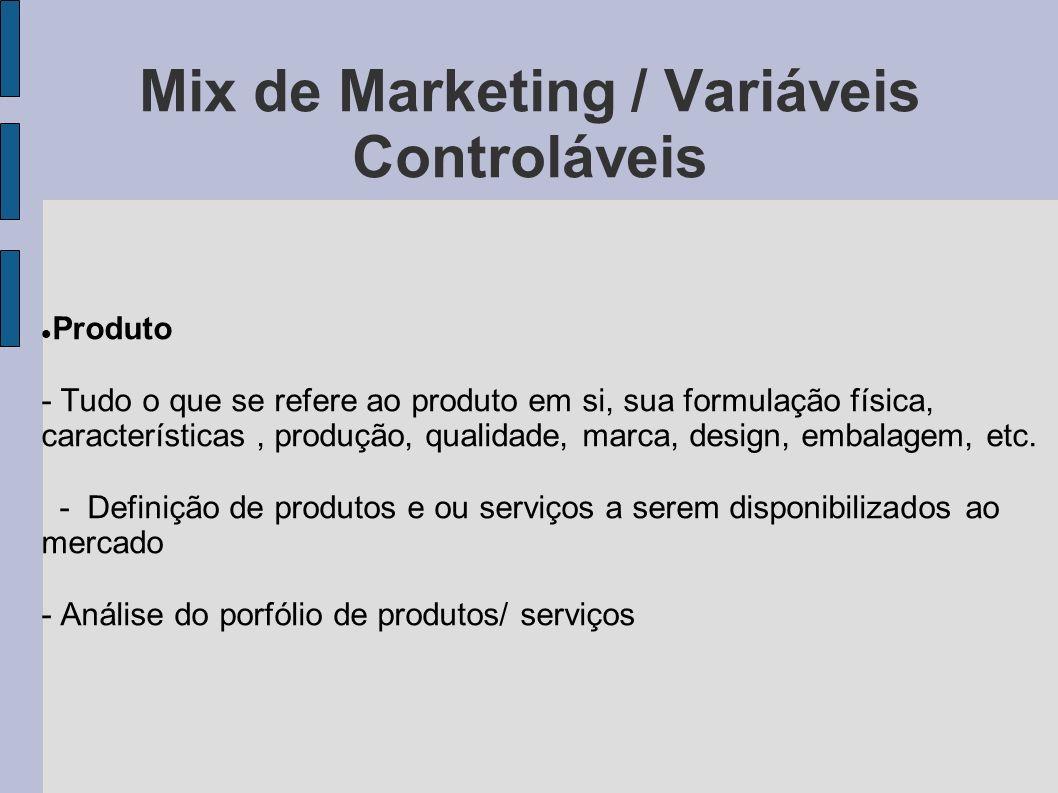 Mix de Marketing / Variáveis Controláveis Produto - Tudo o que se refere ao produto em si, sua formulação física, características, produção, qualidade