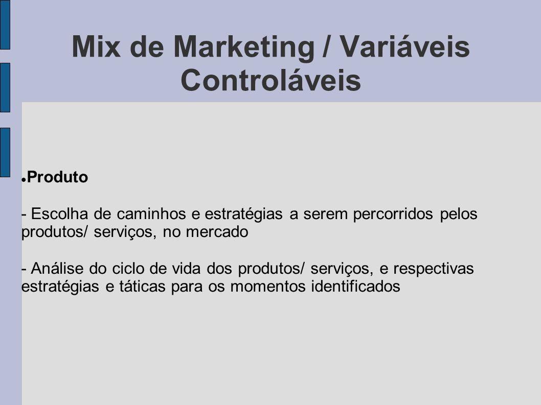 Mix de Marketing / Variáveis Controláveis Produto - Escolha de caminhos e estratégias a serem percorridos pelos produtos/ serviços, no mercado - Análi