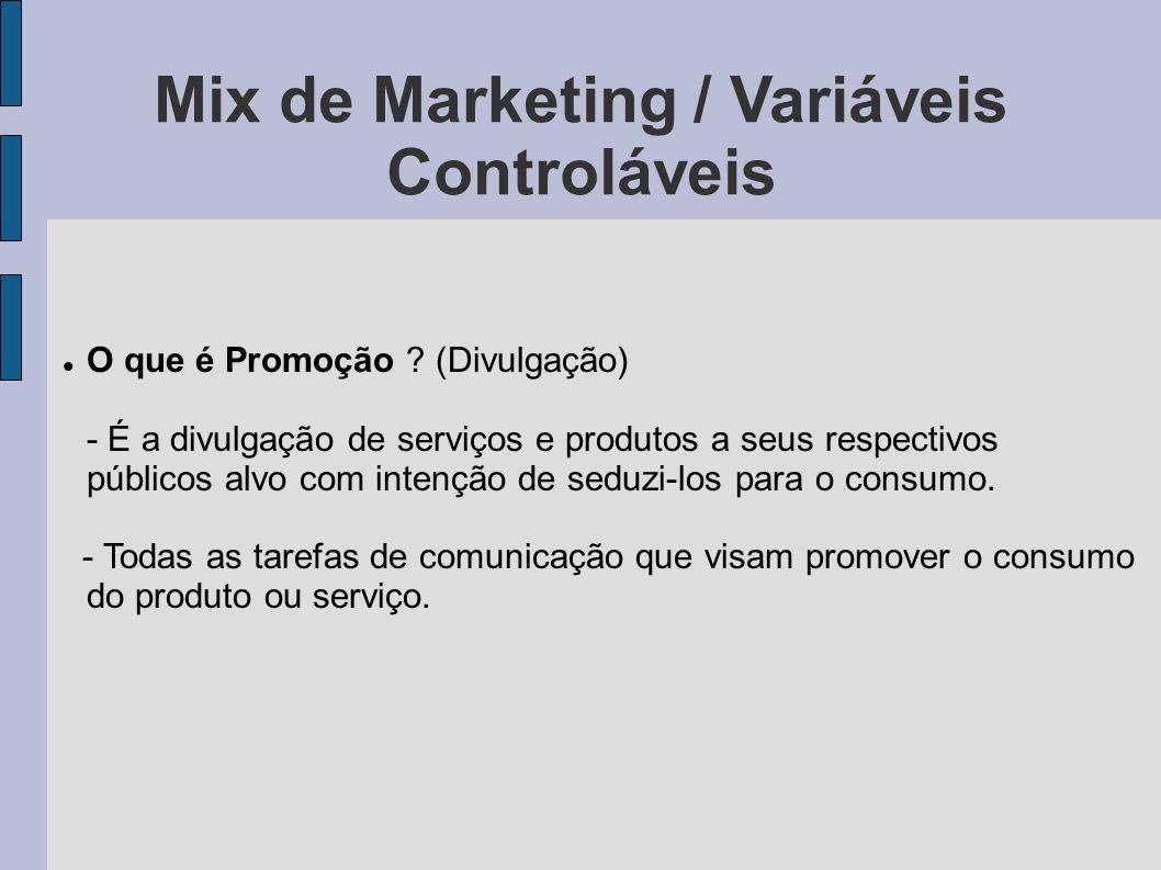 Mix de Marketing / Variáveis Controláveis O que é Promoção ? (Divulgação) - É a divulgação de serviços e produtos a seus respectivos públicos alvo com