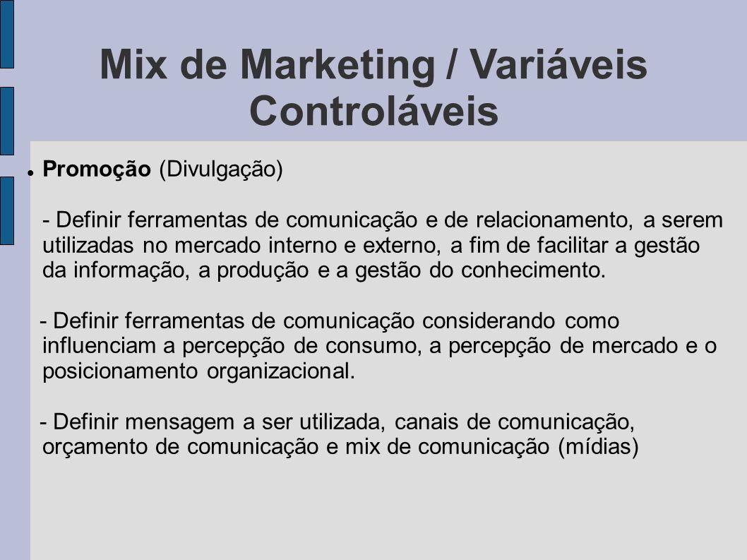 Mix de Marketing / Variáveis Controláveis Promoção (Divulgação) - Definir ferramentas de comunicação e de relacionamento, a serem utilizadas no mercad