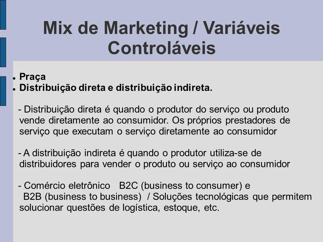 Mix de Marketing / Variáveis Controláveis Praça Distribuição direta e distribuição indireta. - Distribuição direta é quando o produtor do serviço ou p