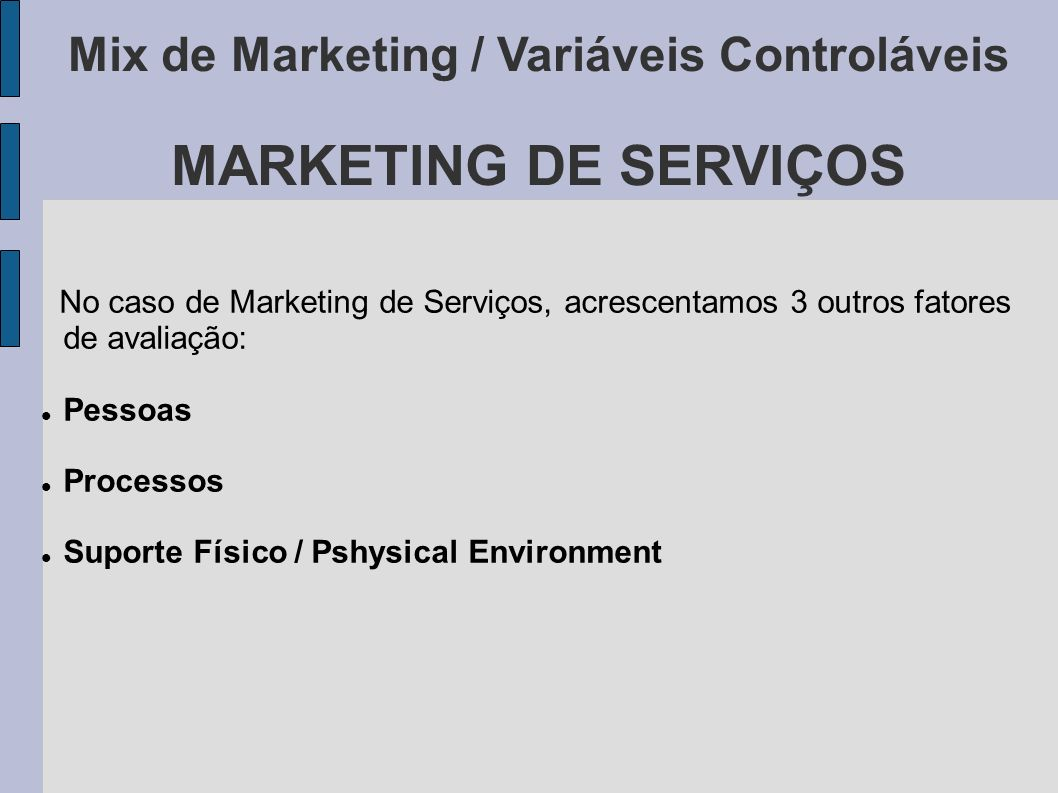 Mix de Marketing / Variáveis Controláveis MARKETING DE SERVIÇOS No caso de Marketing de Serviços, acrescentamos 3 outros fatores de avaliação: Pessoas