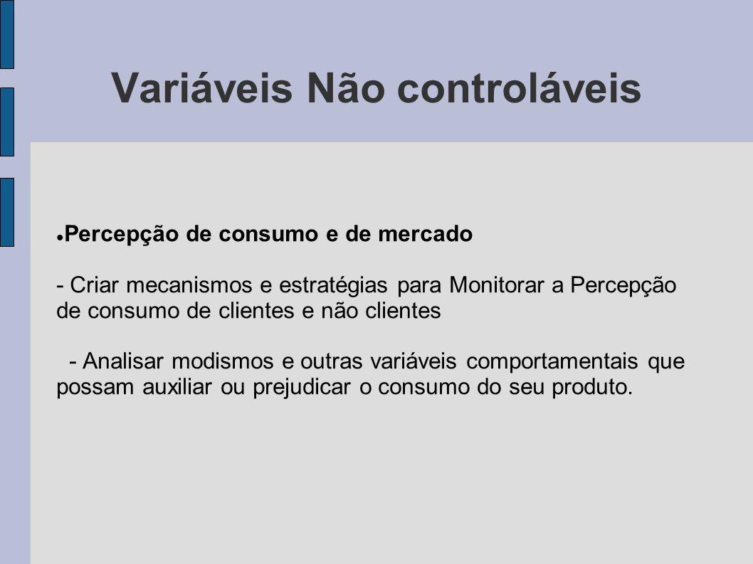 Variáveis Não controláveis Percepção de consumo e de mercado - Criar mecanismos e estratégias para Monitorar a Percepção de consumo de clientes e não