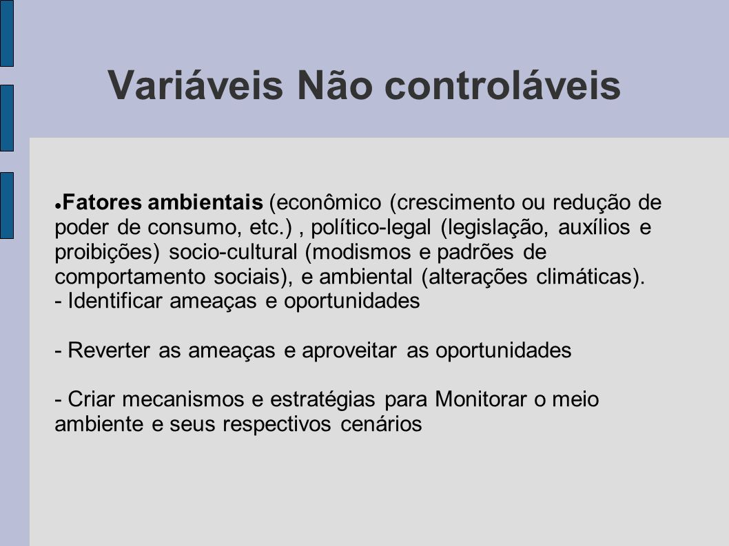 Variáveis Não controláveis Fatores ambientais (econômico (crescimento ou redução de poder de consumo, etc.), político-legal (legislação, auxílios e pr