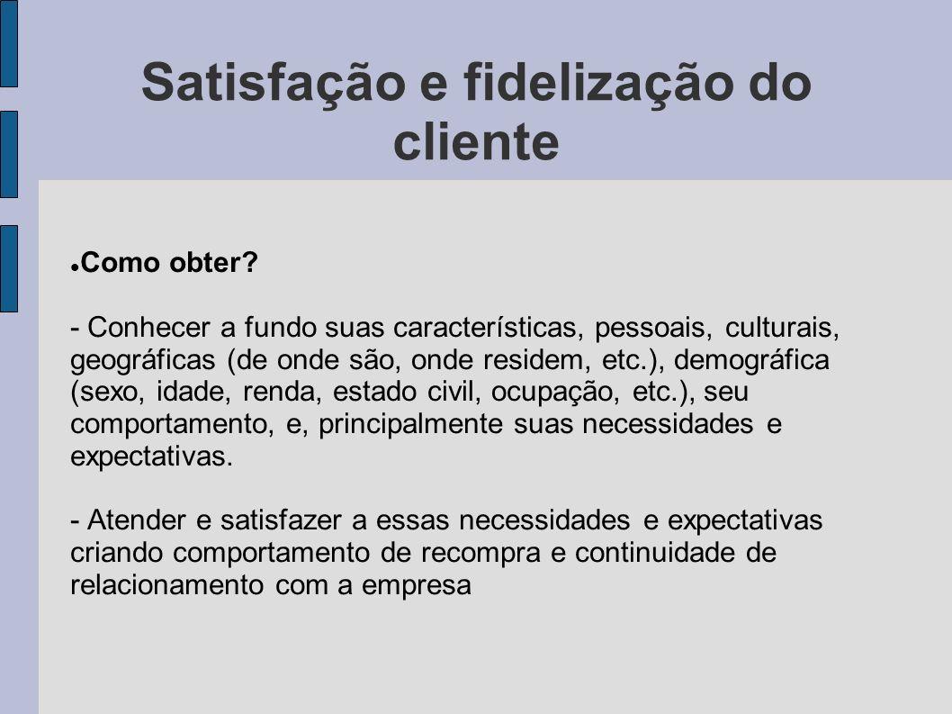 Satisfação e fidelização do cliente Como obter? - Conhecer a fundo suas características, pessoais, culturais, geográficas (de onde são, onde residem,