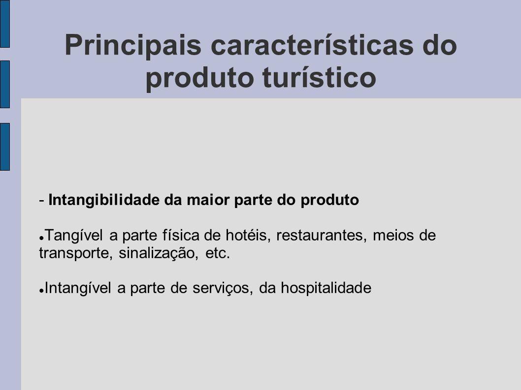 Principais características do produto turístico - Intangibilidade da maior parte do produto Tangível a parte física de hotéis, restaurantes, meios de