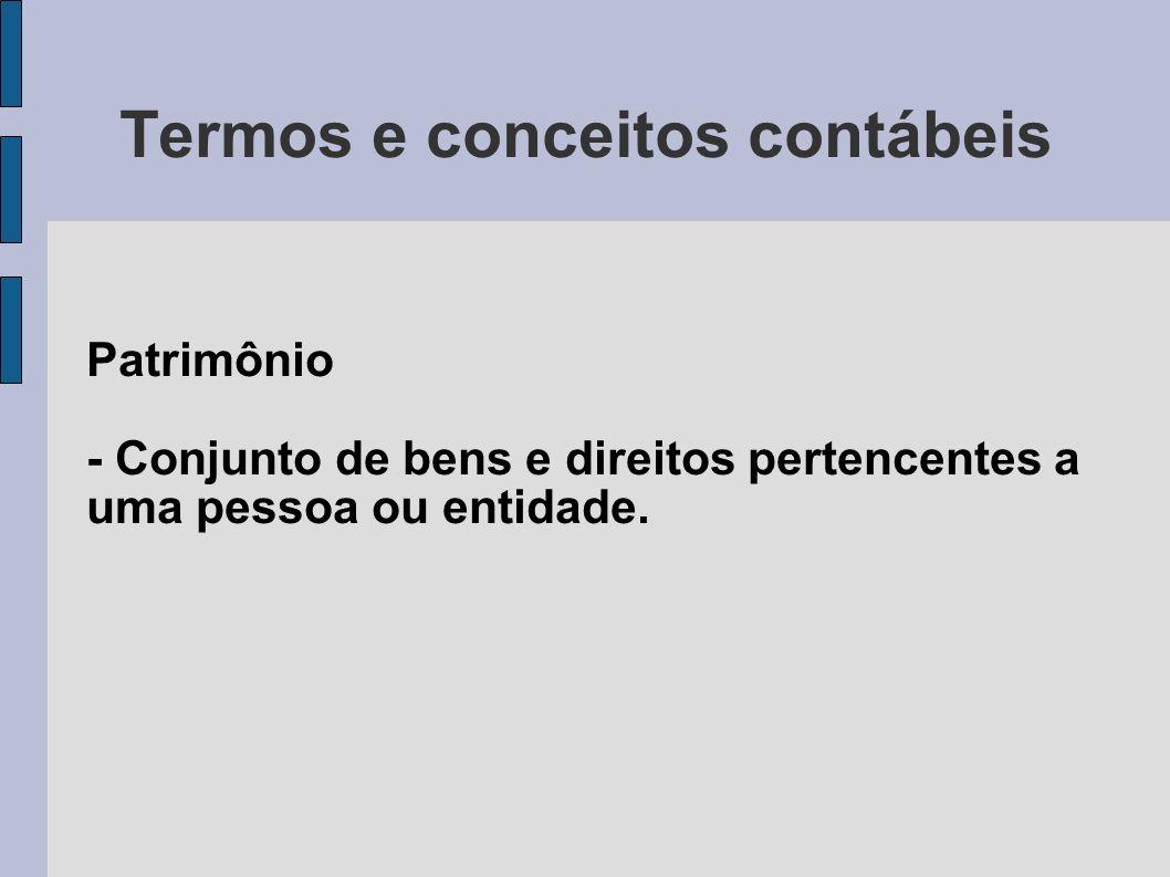 Termos e conceitos contábeis Patrimônio - Conjunto de bens e direitos pertencentes a uma pessoa ou entidade.