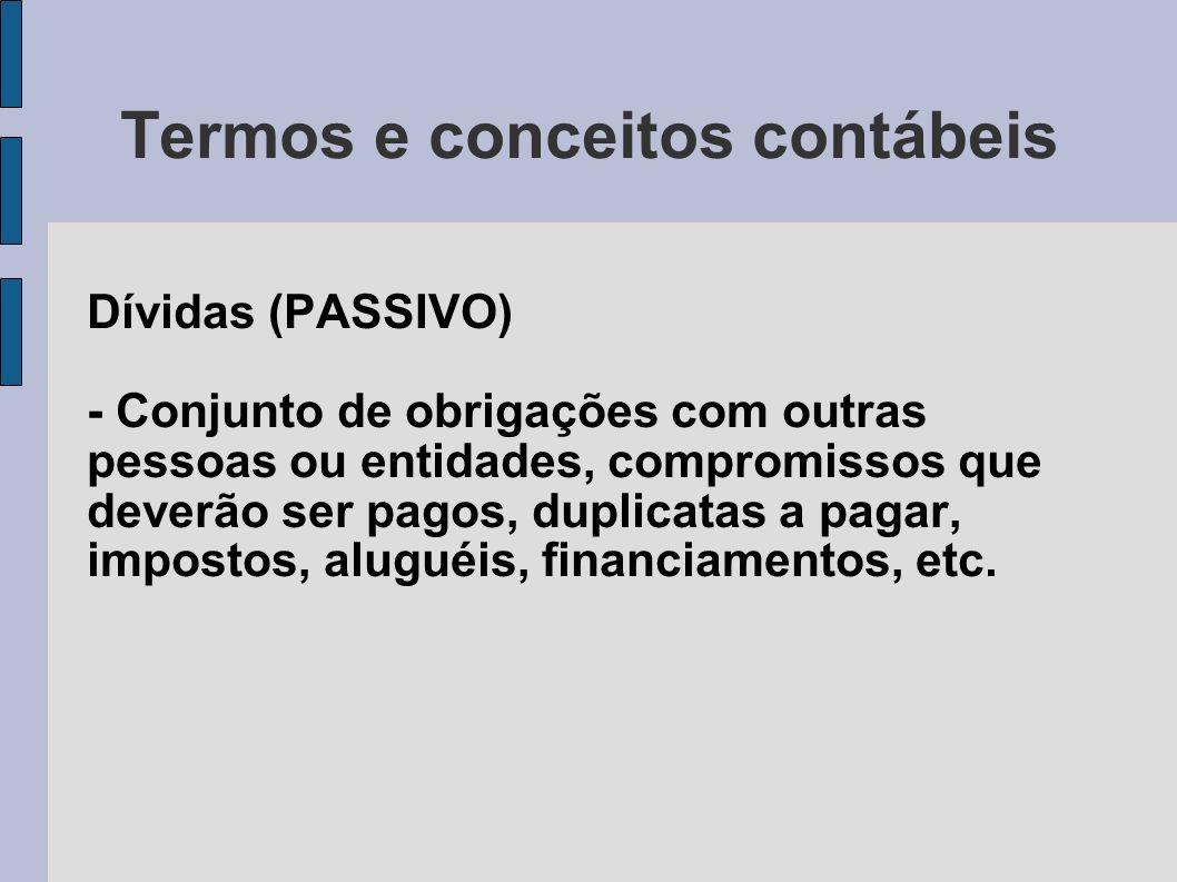 Termos e conceitos contábeis Dívidas (PASSIVO) - Conjunto de obrigações com outras pessoas ou entidades, compromissos que deverão ser pagos, duplicata