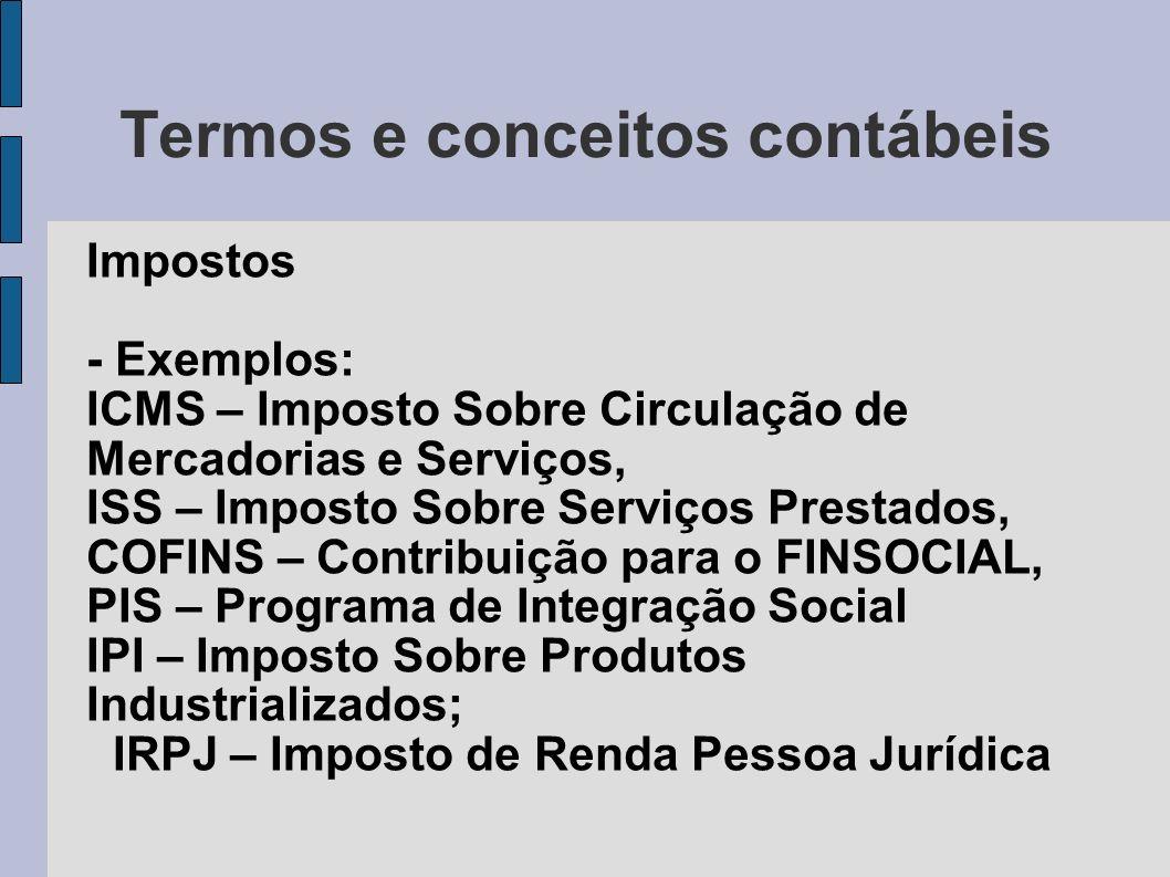Termos e conceitos contábeis Impostos - Exemplos: ICMS – Imposto Sobre Circulação de Mercadorias e Serviços, ISS – Imposto Sobre Serviços Prestados, C