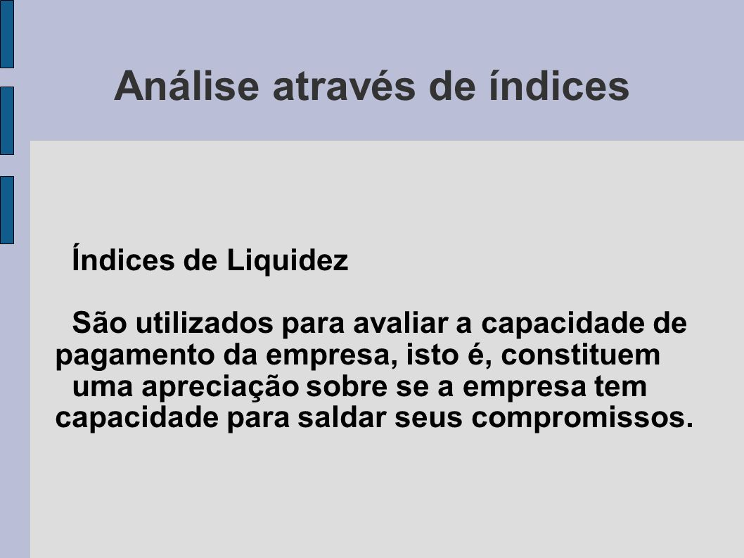 Análise através de índices Índices de Liquidez São utilizados para avaliar a capacidade de pagamento da empresa, isto é, constituem uma apreciação sob