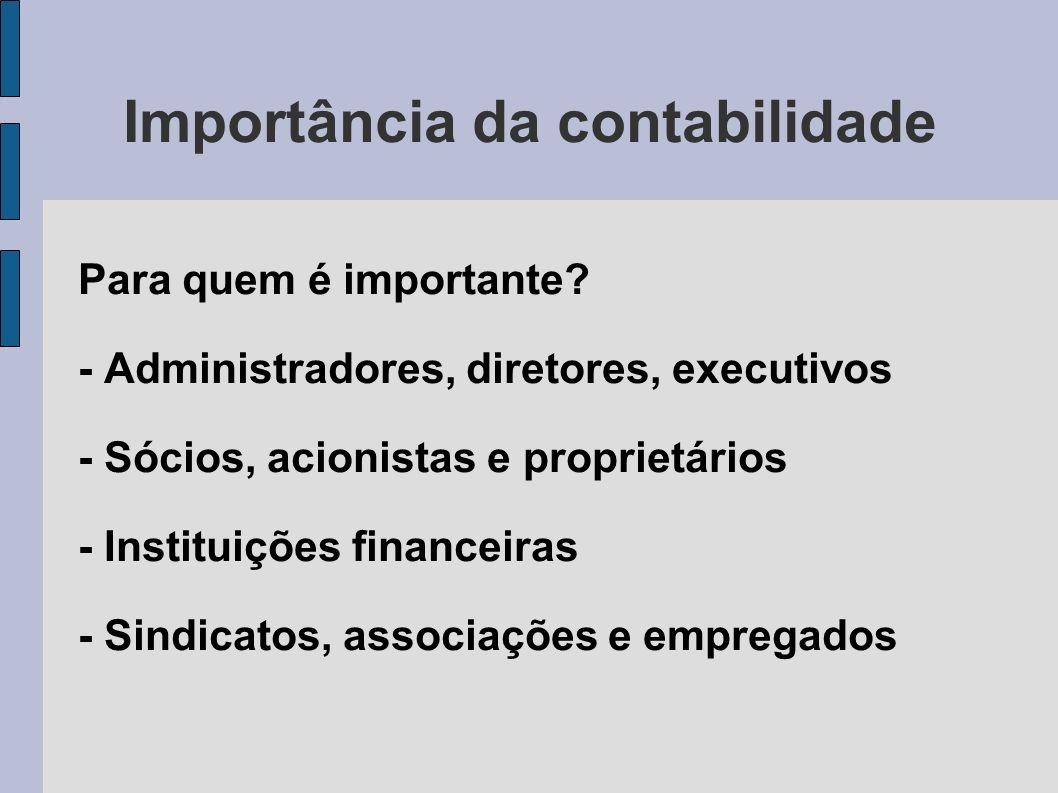 Importância da contabilidade Para quem é importante? - Administradores, diretores, executivos - Sócios, acionistas e proprietários - Instituições fina