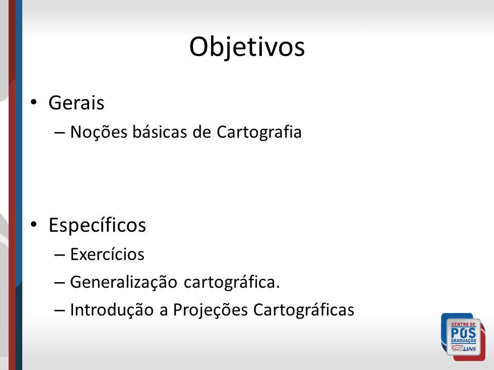 Objetivos Gerais – Noções básicas de Cartografia Específicos – Exercícios – Generalização cartográfica. – Introdução a Projeções Cartográficas