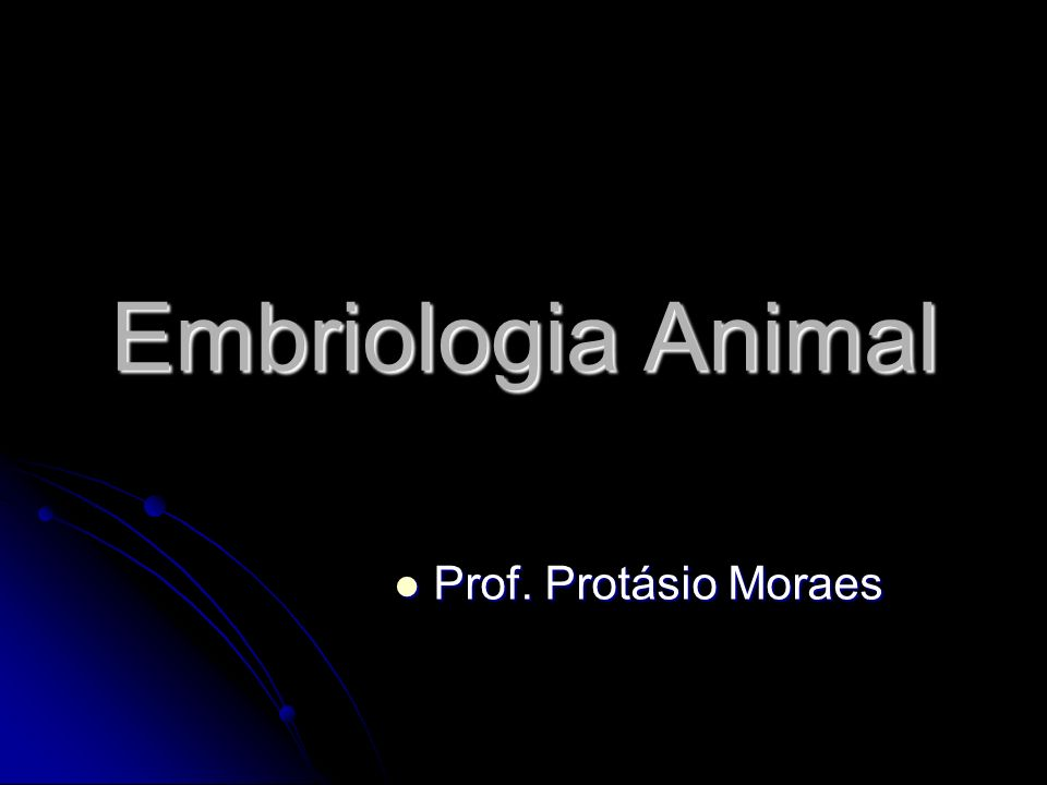 Embriologia Animal Prof. Protásio Moraes Prof. Protásio Moraes