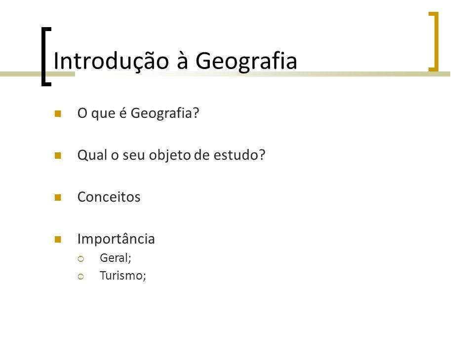 Introdução à Geografia O que é Geografia? Qual o seu objeto de estudo? Conceitos Importância Geral; Turismo;