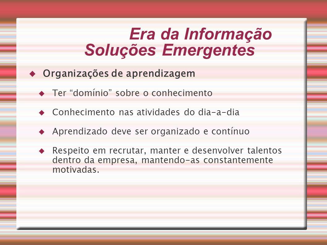 Era da Informação Soluções Emergentes Organizações de aprendizagem Ter domínio sobre o conhecimento Conhecimento nas atividades do dia-a-dia Aprendiza