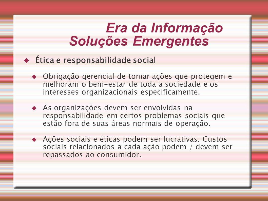 Era da Informação Soluções Emergentes Ética e responsabilidade social Obrigação gerencial de tomar ações que protegem e melhoram o bem-estar de toda a