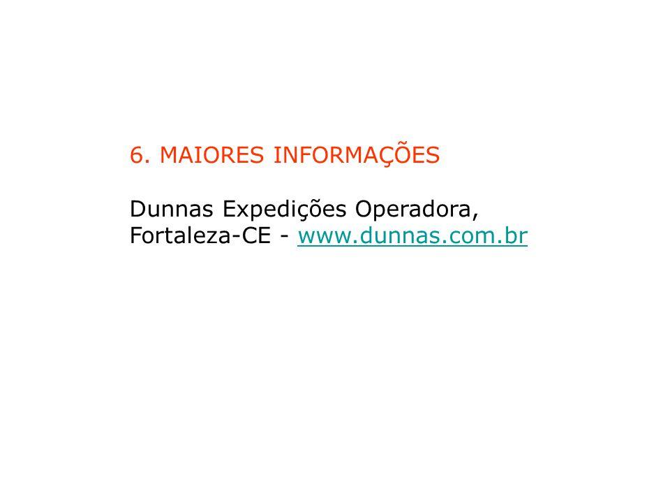 6. MAIORES INFORMAÇÕES Dunnas Expedições Operadora, Fortaleza-CE - www.dunnas.com.brwww.dunnas.com.br