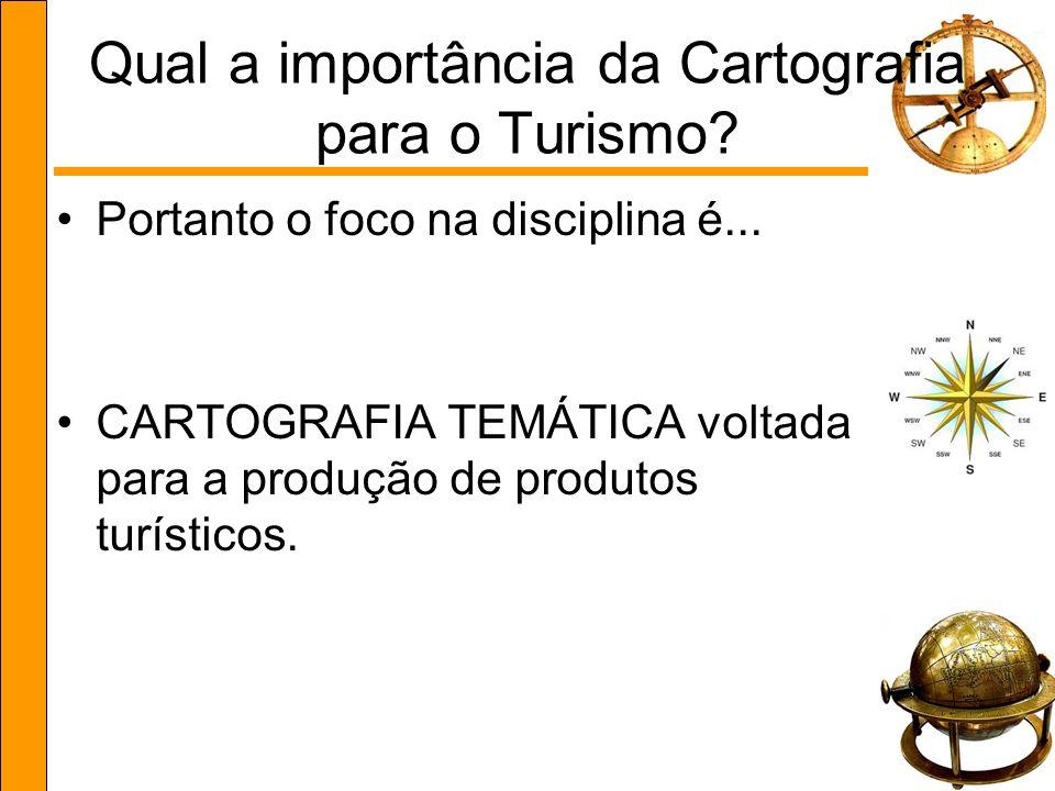 Qual a importância da Cartografia para o Turismo? Portanto o foco na disciplina é... CARTOGRAFIA TEMÁTICA voltada para a produção de produtos turístic