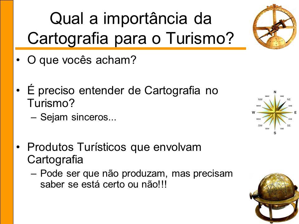 Qual a importância da Cartografia para o Turismo? O que vocês acham? É preciso entender de Cartografia no Turismo? –Sejam sinceros... Produtos Turísti