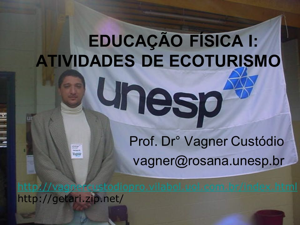 EDUCAÇÃO FÍSICA I: ATIVIDADES DE ECOTURISMO Prof. Dr° Vagner Custódio vagner@rosana.unesp.br http://vagnercustodiopro.vilabol.uol.com.br/index.html ht
