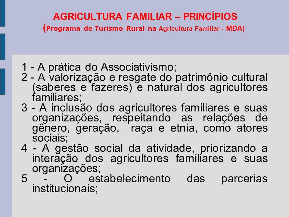 AGRICULTURA FAMILIAR – PRINCÍPIOS ( Programa de Turismo Rural na Agricultura Familiar - MDA) 1 - A prática do Associativismo; 2 - A valorização e resgate do patrimônio cultural (saberes e fazeres) e natural dos agricultores familiares; 3 - A inclusão dos agricultores familiares e suas organizações, respeitando as relações de gênero, geração, raça e etnia, como atores sociais; 4 - A gestão social da atividade, priorizando a interação dos agricultores familiares e suas organizações; 5 - O estabelecimento das parcerias institucionais;