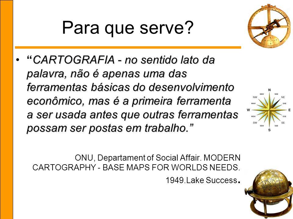 Para que serve? CARTOGRAFIA - no sentido lato da palavra, não é apenas uma das ferramentas básicas do desenvolvimento econômico, mas é a primeira ferr