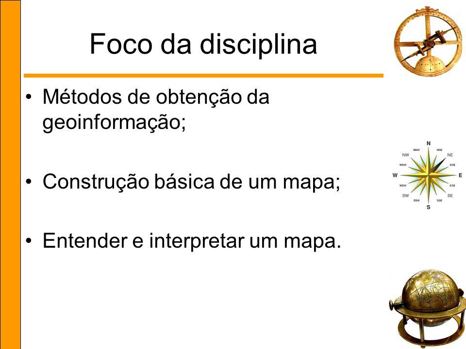 Foco da disciplina Métodos de obtenção da geoinformação; Construção básica de um mapa; Entender e interpretar um mapa.