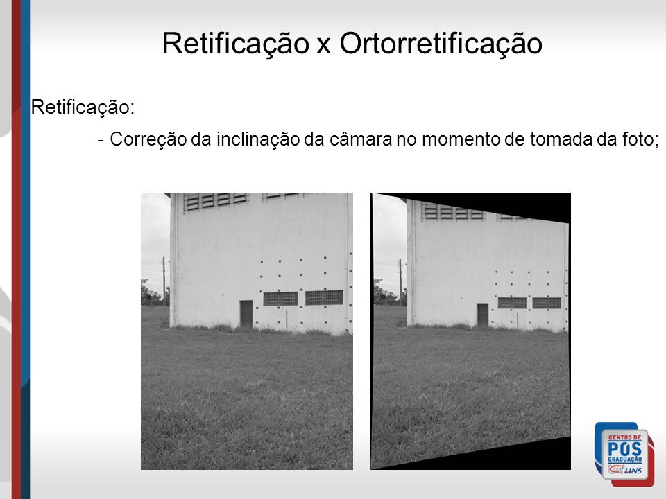 Retificação x Ortorretificação Retificação: - Correção da inclinação da câmara no momento de tomada da foto;