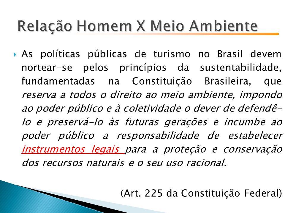 As políticas públicas de turismo no Brasil devem nortear-se pelos princípios da sustentabilidade, fundamentadas na Constituição Brasileira, que reserva a todos o direito ao meio ambiente, impondo ao poder público e à coletividade o dever de defendê- lo e preservá-lo às futuras gerações e incumbe ao poder público a responsabilidade de estabelecer instrumentos legais para a proteção e conservação dos recursos naturais e o seu uso racional.