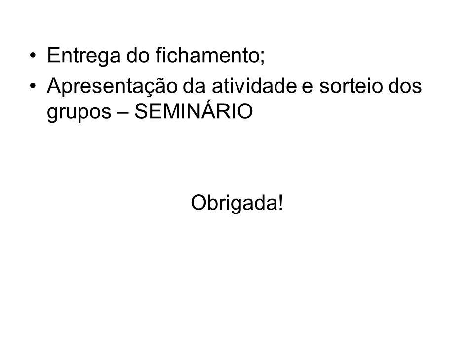 Entrega do fichamento; Apresentação da atividade e sorteio dos grupos – SEMINÁRIO Obrigada!