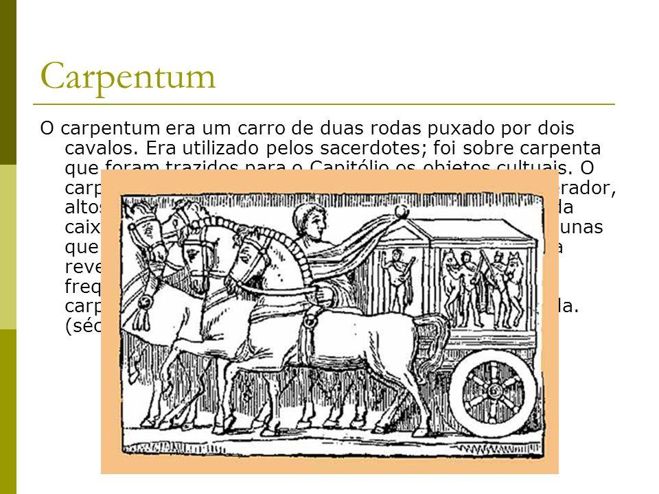 Carpentum O carpentum era um carro de duas rodas puxado por dois cavalos. Era utilizado pelos sacerdotes; foi sobre carpenta que foram trazidos para o