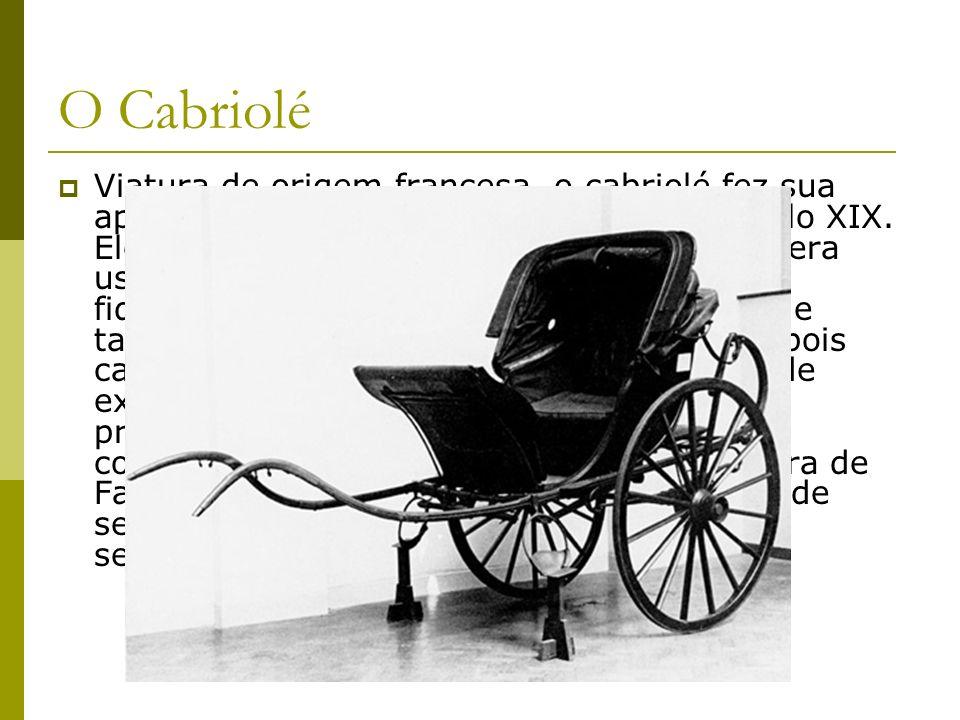 O Cabriolé Viatura de origem francesa, o cabriolé fez sua aparição na Inglaterra no princípio do século XIX. Ele concorria com a sege e a traquitana,