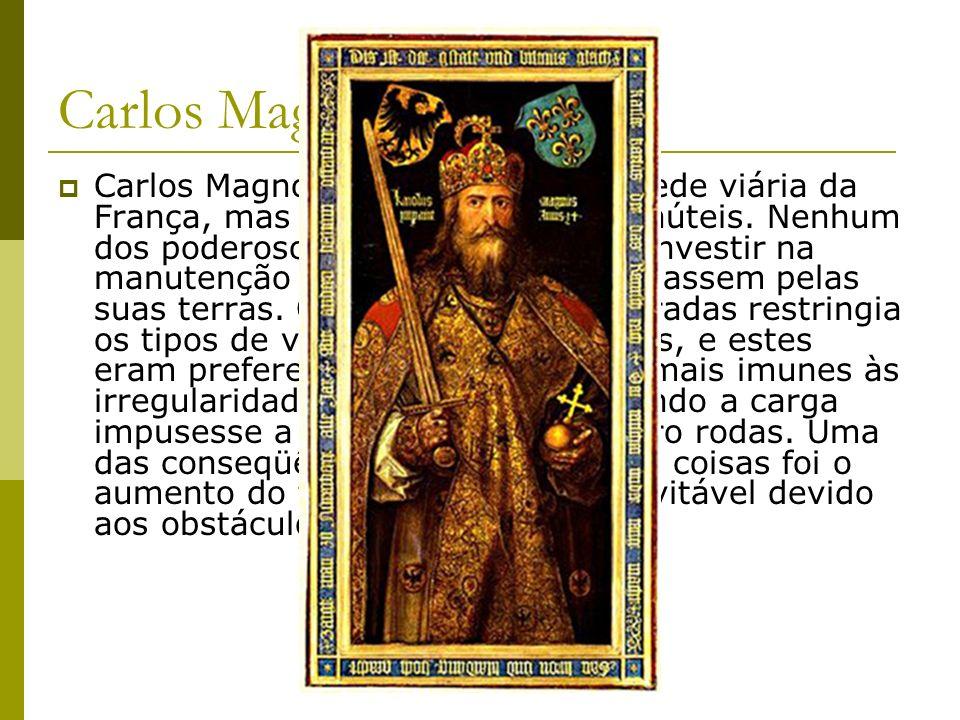 Carlos Magno Carlos Magno tentou recuperar a rede viária da França, mas seus esforços foram inúteis. Nenhum dos poderosos de seu tempo quis investir n