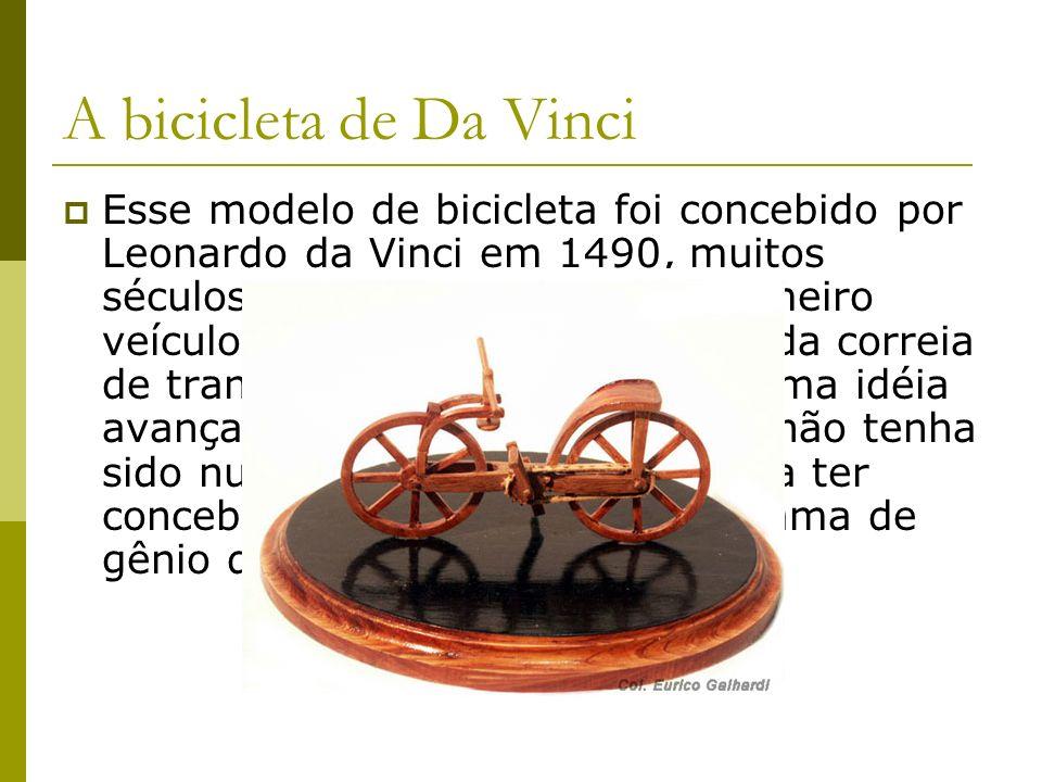A bicicleta de Da Vinci Esse modelo de bicicleta foi concebido por Leonardo da Vinci em 1490, muitos séculos antes da aparição do primeiro veículo rea
