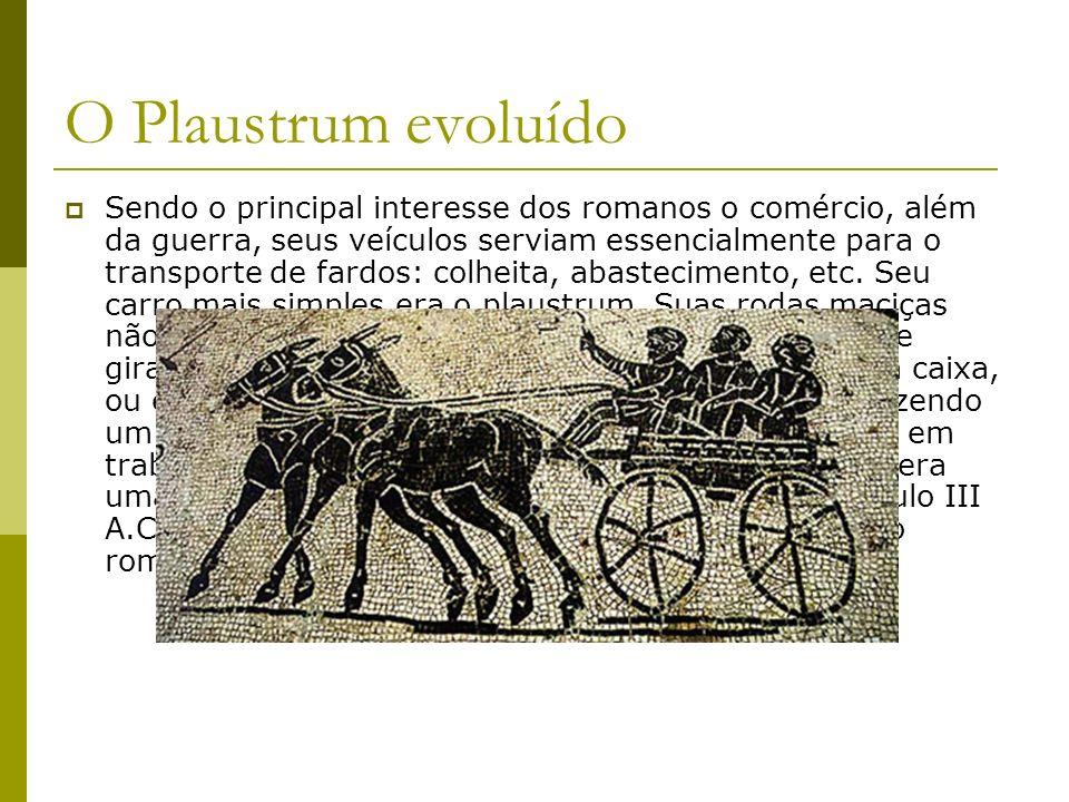 O Plaustrum evoluído Sendo o principal interesse dos romanos o comércio, além da guerra, seus veículos serviam essencialmente para o transporte de far