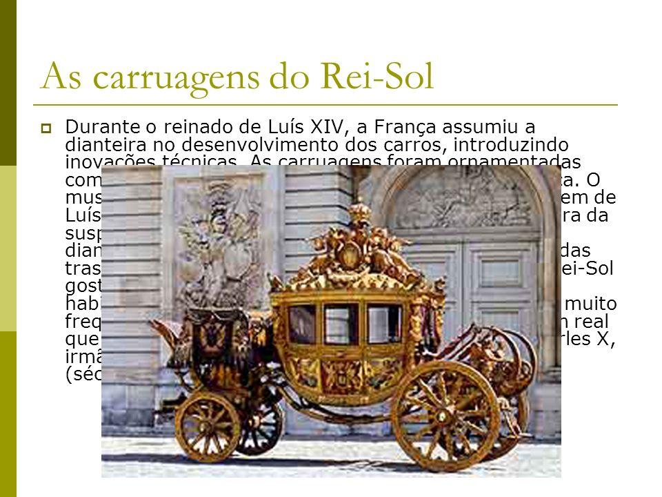As carruagens do Rei-Sol Durante o reinado de Luís XIV, a França assumiu a dianteira no desenvolvimento dos carros, introduzindo inovações técnicas. A