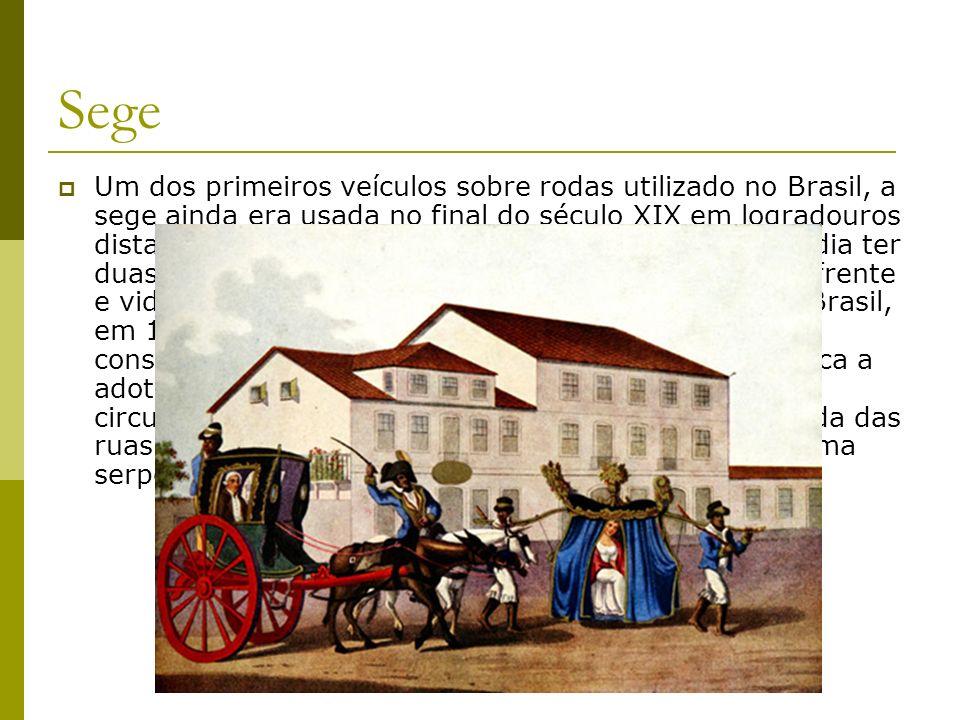 Sege Um dos primeiros veículos sobre rodas utilizado no Brasil, a sege ainda era usada no final do século XIX em logradouros distantes do centro do Ri