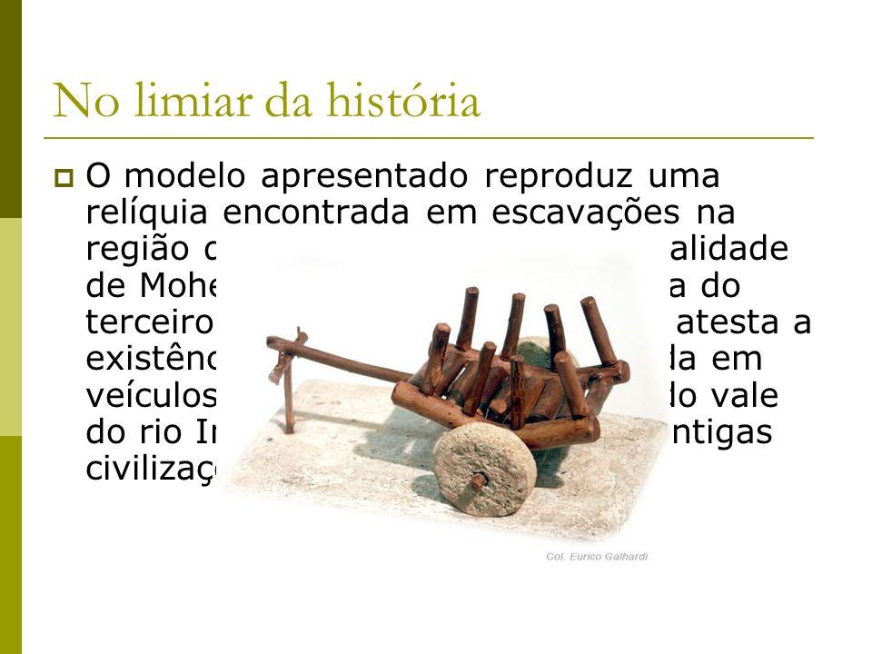 No limiar da história O modelo apresentado reproduz uma relíquia encontrada em escavações na região do vale do rio Indus, na localidade de Mohenjo-Dar