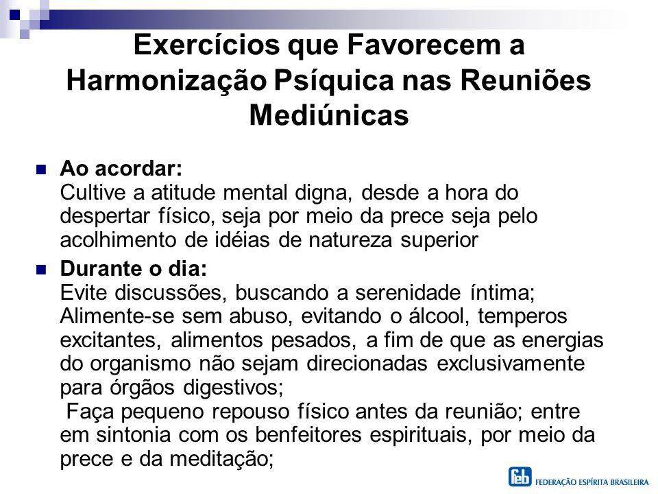 Exercícios que Favorecem a Harmonização Psíquica nas Reuniões Mediúnicas Ao acordar: Cultive a atitude mental digna, desde a hora do despertar físico,