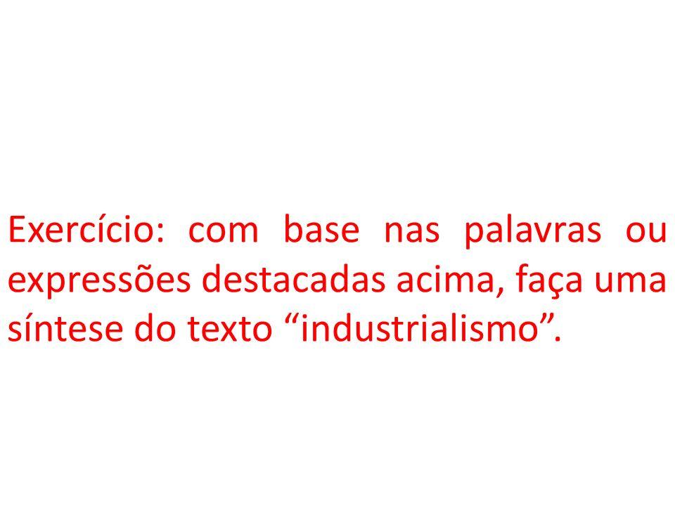 Exercício: com base nas palavras ou expressões destacadas acima, faça uma síntese do texto industrialismo.
