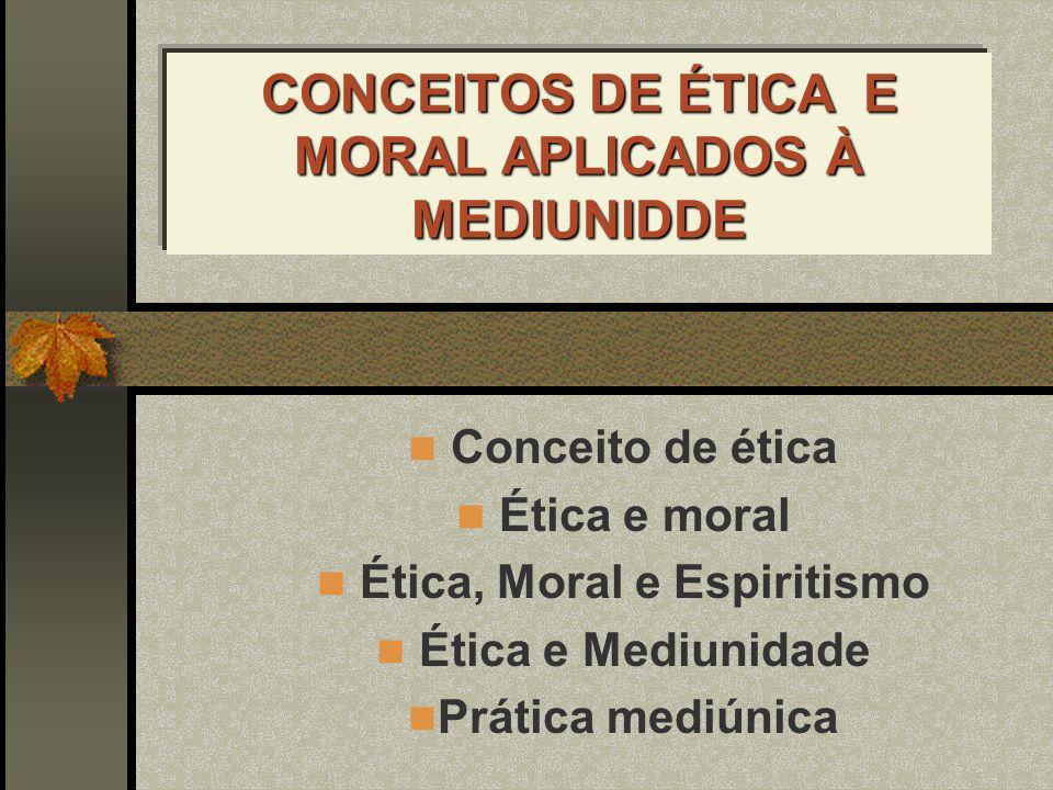 CONCEITOS DE ÉTICA E MORAL APLICADOS À MEDIUNIDDE Conceito de ética Ética e moral Ética, Moral e Espiritismo Ética e Mediunidade Prática mediúnica
