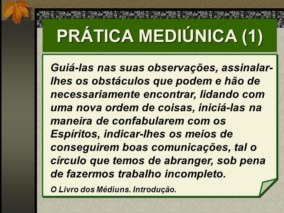 PRÁTICA MEDIÚNICA (1) Guiá-las nas suas observações, assinalar- lhes os obstáculos que podem e hão de necessariamente encontrar, lidando com uma nova