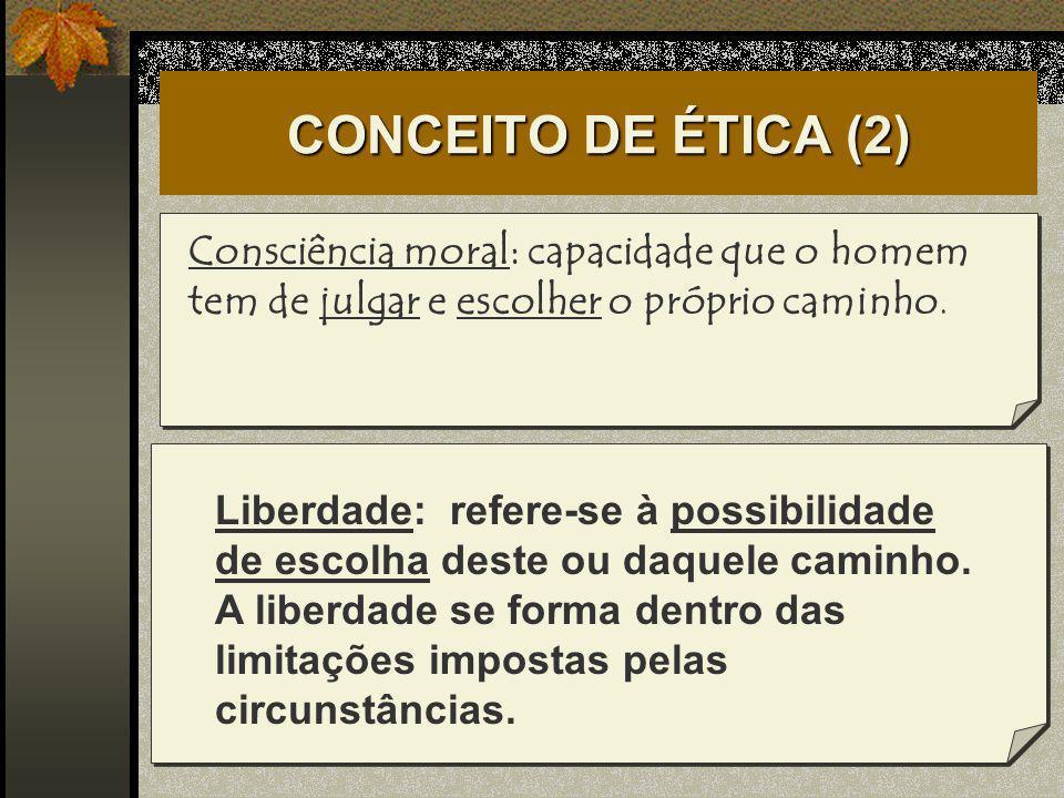 CONCEITO DE ÉTICA (2) Consciência moral: capacidade que o homem tem de julgar e escolher o próprio caminho. Liberdade: refere-se à possibilidade de es
